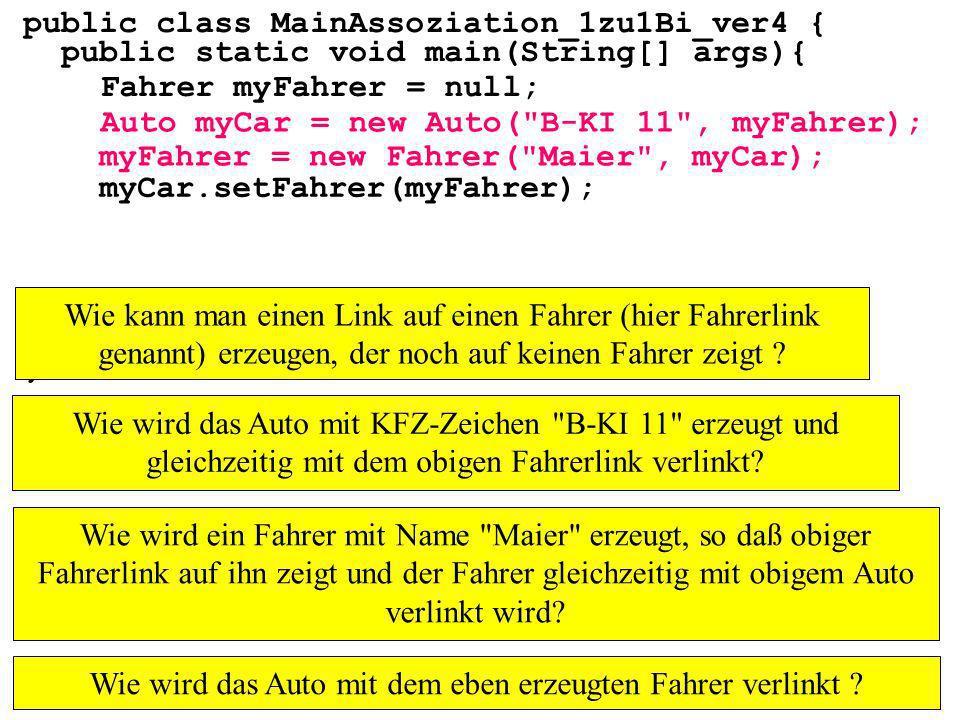 public class MainAssoziation_1zu1Bi_ver4 { public static void main(String[] args){ } Fahrer myFahrer = null; Auto myCar = new Auto( B-KI 11 , myFahrer); myFahrer = new Fahrer( Maier , myCar); myCar.setFahrer(myFahrer); Wie kann man einen Link auf einen Fahrer (hier Fahrerlink genannt) erzeugen, der noch auf keinen Fahrer zeigt .