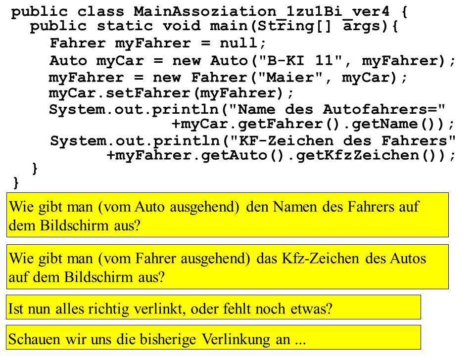 public class MainAssoziation_1zu1Bi_ver4 { public static void main(String[] args){ } Fahrer myFahrer = null; Auto myCar = new Auto( B-KI 11 , myFahrer); myFahrer = new Fahrer( Maier , myCar); myCar.setFahrer(myFahrer); System.out.println( Name des Autofahrers= +myCar.getFahrer().getName()); System.out.println( KF-Zeichen des Fahrers +myFahrer.getAuto().getKfzZeichen()); Wie gibt man (vom Auto ausgehend) den Namen des Fahrers auf dem Bildschirm aus.