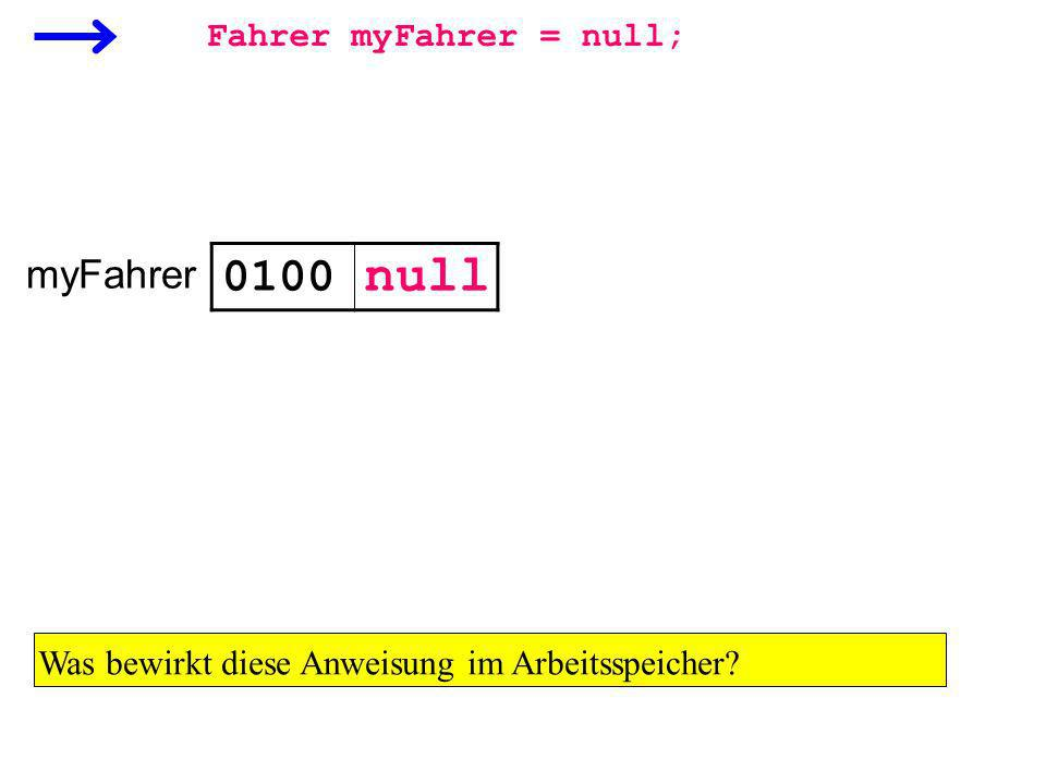 Fahrer myFahrer = null; myFahrer 0100 Was bewirkt diese Anweisung im Arbeitsspeicher? null
