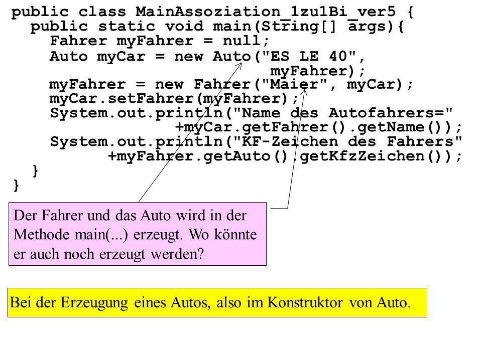 public class MainAssoziation_1zu1Bi_ver5 { public static void main(String[] args){ Fahrer myFahrer = null; myCar.setFahrer(myFahrer); System.out.println( Name des Autofahrers= +myCar.getFahrer().getName()); System.out.println( KF-Zeichen des Fahrers +myFahrer.getAuto().getKfzZeichen()); } myFahrer = new Fahrer( Maier , myCar); Auto myCar = new Auto( ES LE 40 , myFahrer); Der Fahrer und das Auto wird in der Methode main(...) erzeugt.