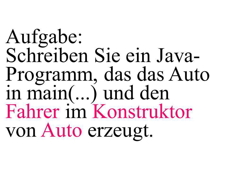 Aufgabe: Schreiben Sie ein Java- Programm, das das Auto in main(...) und den Fahrer im Konstruktor von Auto erzeugt.