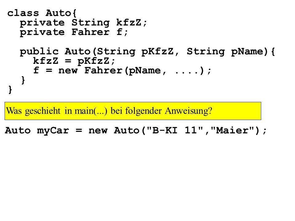 class Auto{ private String kfzZ; private Fahrer f; public Auto(String pKfzZ, String pName){ kfzZ = pKfzZ; f = new Fahrer(pName,....); } Auto myCar = new Auto( B-KI 11 , Maier ); Was geschieht in main(...) bei folgender Anweisung