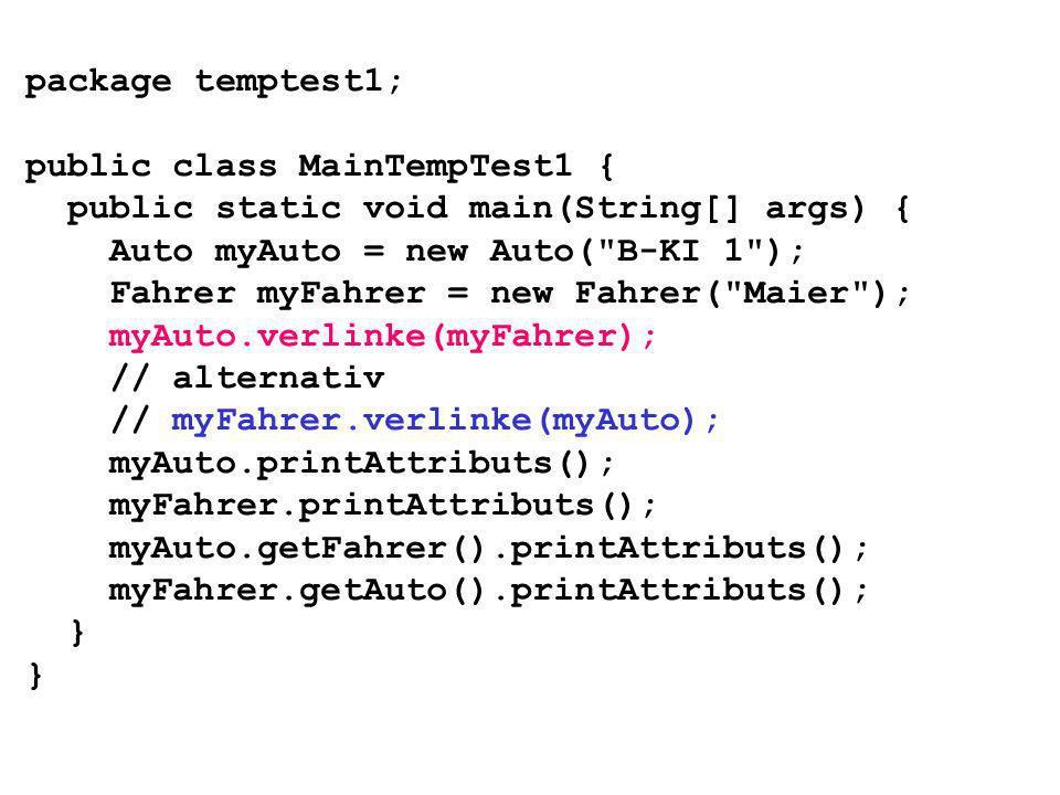 package temptest1; public class MainTempTest1 { public static void main(String[] args) { Auto myAuto = new Auto( B-KI 1 ); Fahrer myFahrer = new Fahrer( Maier ); myAuto.verlinke(myFahrer); // alternativ // myFahrer.verlinke(myAuto); myAuto.printAttributs(); myFahrer.printAttributs(); myAuto.getFahrer().printAttributs(); myFahrer.getAuto().printAttributs(); }