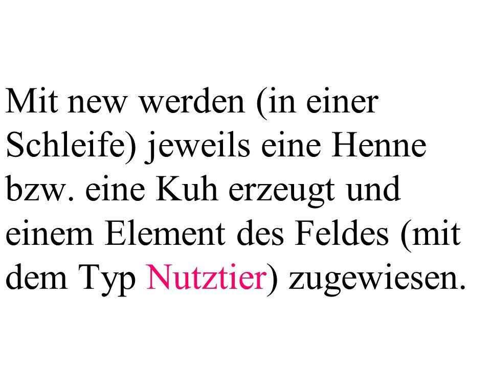 Mit new werden (in einer Schleife) jeweils eine Henne bzw. eine Kuh erzeugt und einem Element des Feldes (mit dem Typ Nutztier) zugewiesen.