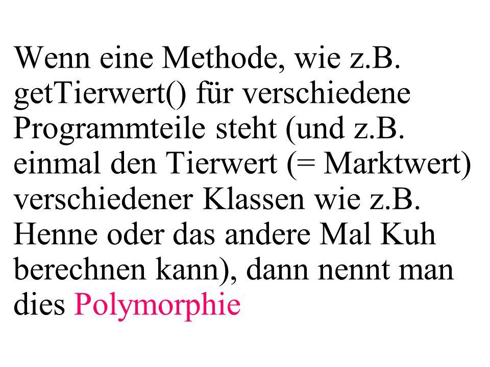 Wenn eine Methode, wie z.B. getTierwert() für verschiedene Programmteile steht (und z.B. einmal den Tierwert (= Marktwert) verschiedener Klassen wie z