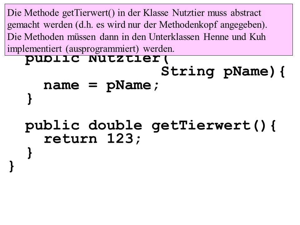 class Nutztier{ private String name; public Nutztier( String pName){ name = pName; } public double getTierwert(){ return 123; } Die Methode getTierwer
