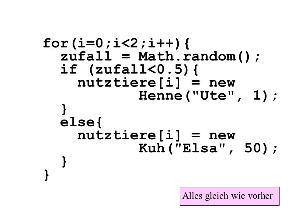 for(i=0;i<2;i++){ zufall = Math.random(); if (zufall<0.5){ nutztiere[i] = new Henne(