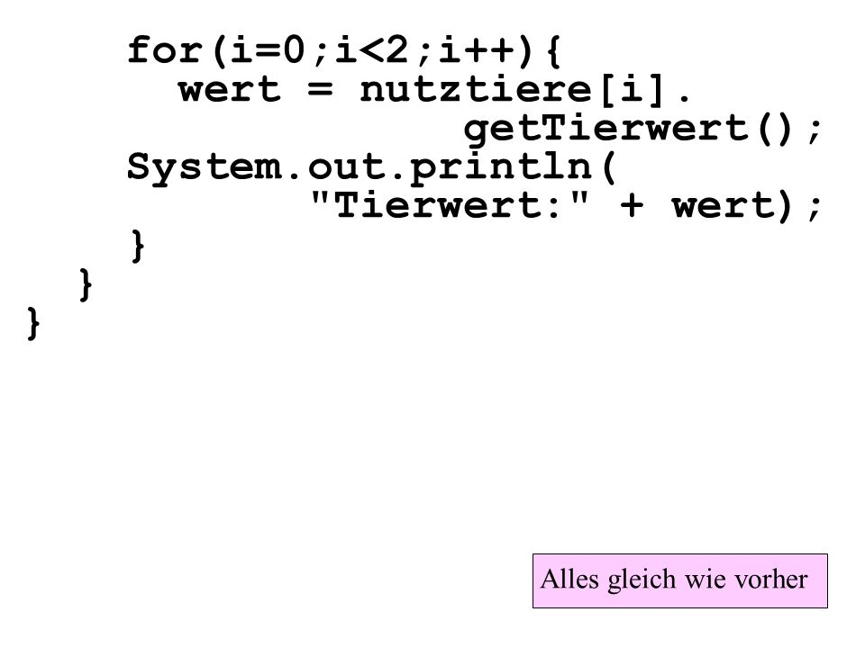 for(i=0;i<2;i++){ wert = nutztiere[i]. getTierwert(); System.out.println(