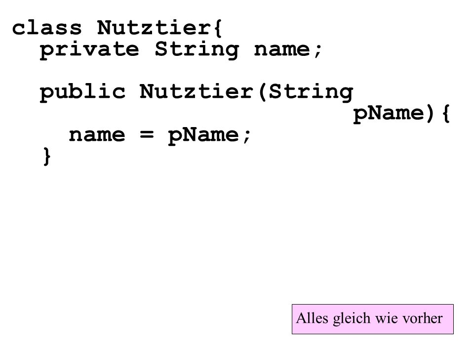 class Nutztier{ private String name; public Nutztier(String pName){ name = pName; } Alles gleich wie vorher