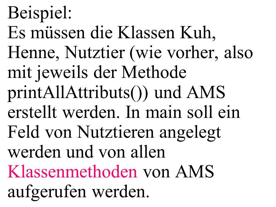 Beispiel: Es müssen die Klassen Kuh, Henne, Nutztier (wie vorher, also mit jeweils der Methode printAllAttributs()) und AMS erstellt werden. In main s