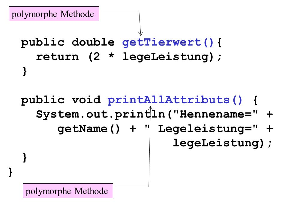 public double getTierwert(){ return (2 * legeLeistung); } public void printAllAttributs() { System.out.println(