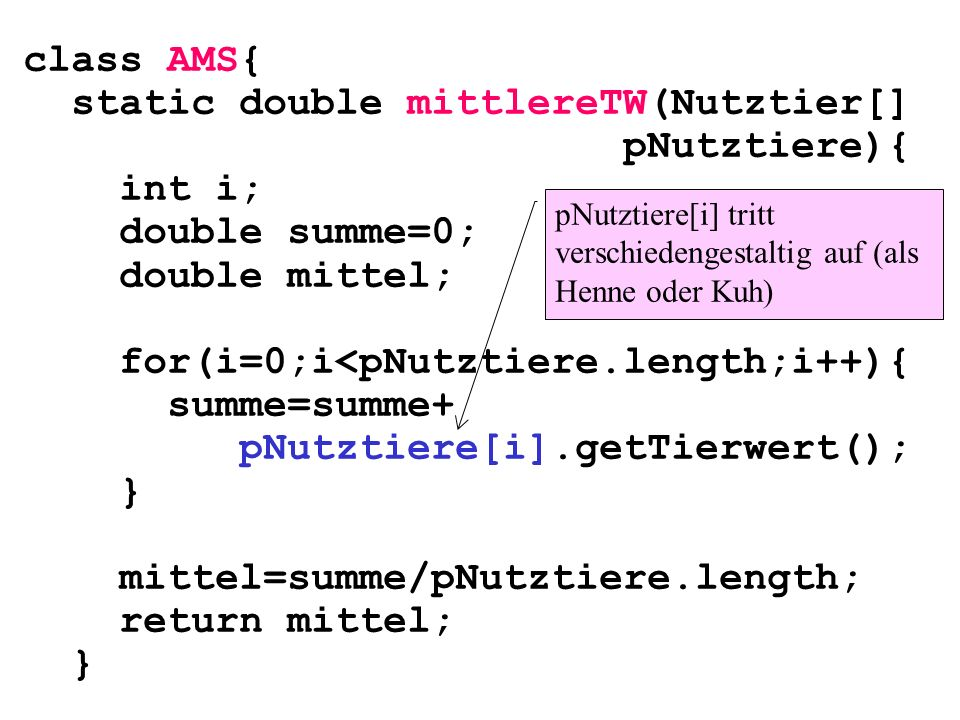 class AMS{ static double mittlereTW(Nutztier[] pNutztiere){ int i; double summe=0; double mittel; for(i=0;i<pNutztiere.length;i++){ summe=summe+ pNutz