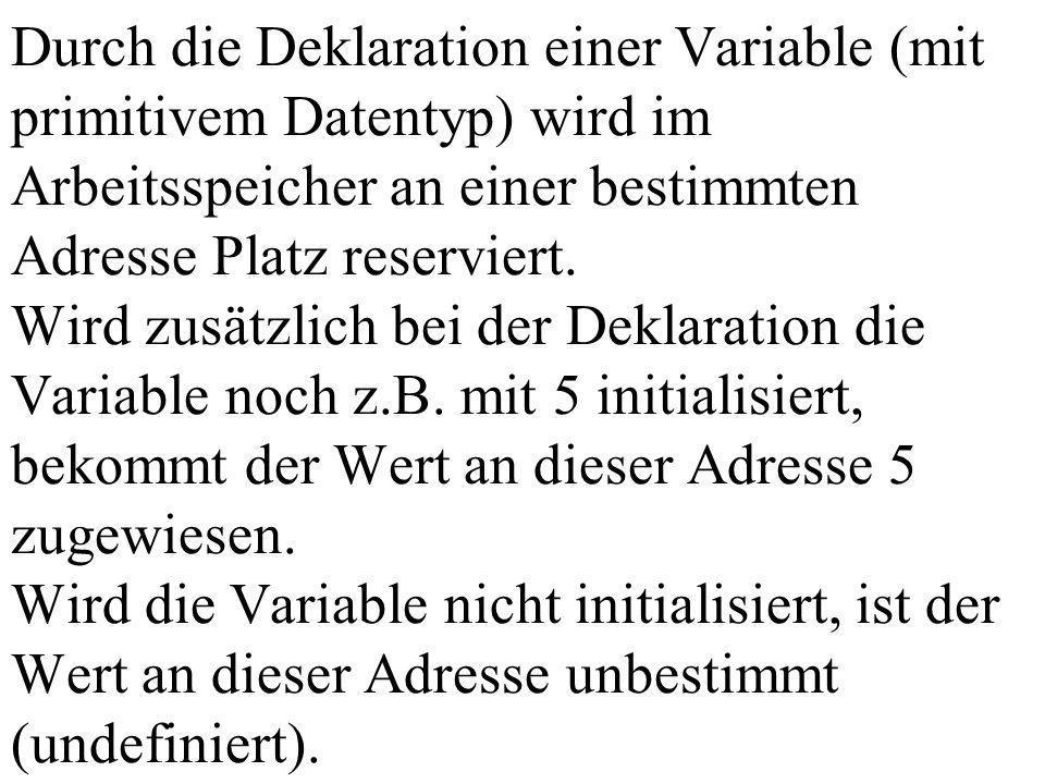 Durch die Deklaration einer Variable (mit primitivem Datentyp) wird im Arbeitsspeicher an einer bestimmten Adresse Platz reserviert. Wird zusätzlich b