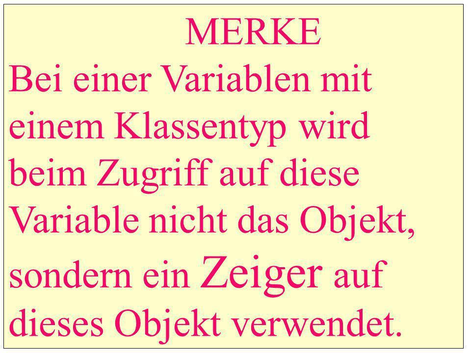 MERKE Bei einer Variablen mit einem Klassentyp wird beim Zugriff auf diese Variable nicht das Objekt, sondern ein Zeiger auf dieses Objekt verwendet.
