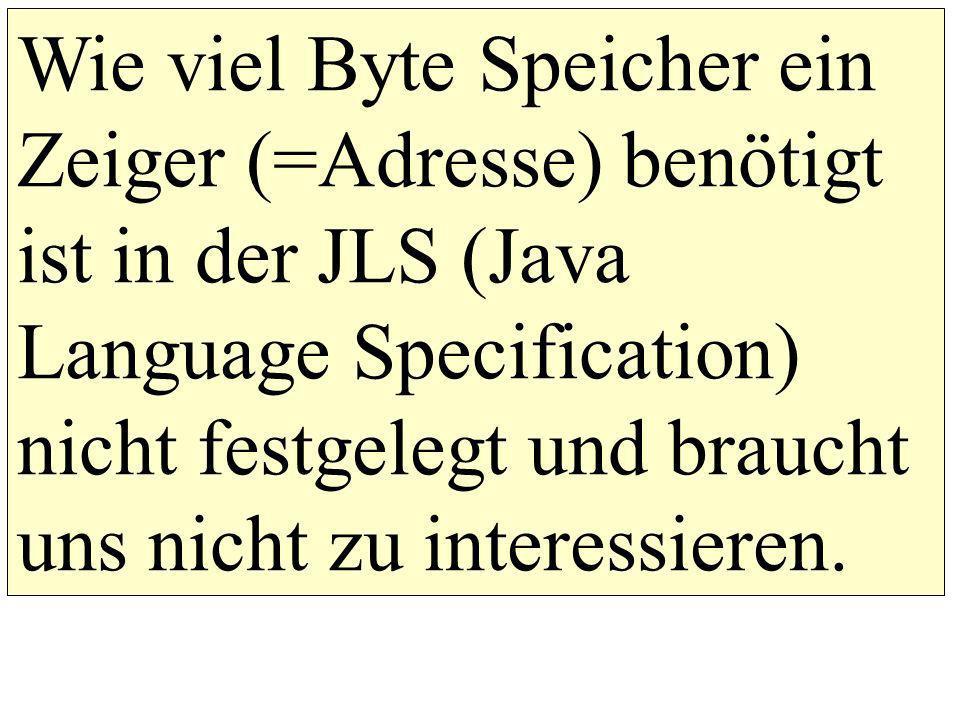 Wie viel Byte Speicher ein Zeiger (=Adresse) benötigt ist in der JLS (Java Language Specification) nicht festgelegt und braucht uns nicht zu interessieren.