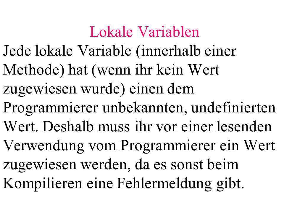 Lokale Variablen Jede lokale Variable (innerhalb einer Methode) hat (wenn ihr kein Wert zugewiesen wurde) einen dem Programmierer unbekannten, undefinierten Wert.