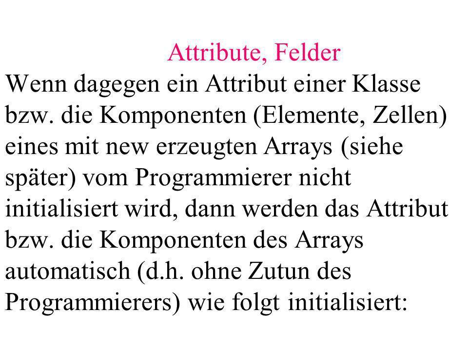 Attribute, Felder Wenn dagegen ein Attribut einer Klasse bzw. die Komponenten (Elemente, Zellen) eines mit new erzeugten Arrays (siehe später) vom Pro