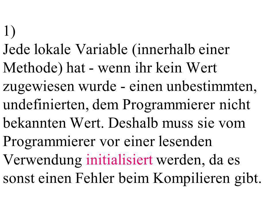 1) Jede lokale Variable (innerhalb einer Methode) hat - wenn ihr kein Wert zugewiesen wurde - einen unbestimmten, undefinierten, dem Programmierer nic
