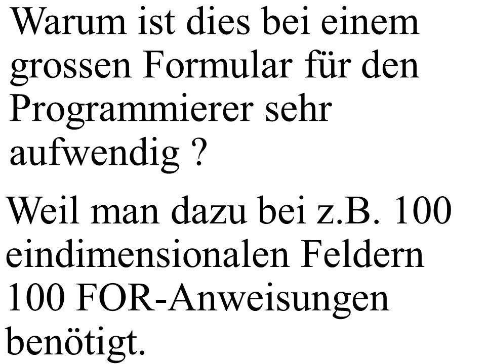 Warum ist dies bei einem grossen Formular für den Programmierer sehr aufwendig ? Weil man dazu bei z.B. 100 eindimensionalen Feldern 100 FOR-Anweisung