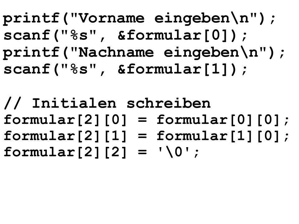 printf( Vorname eingeben\n ); scanf( %s , &formular[0]); printf( Nachname eingeben\n ); scanf( %s , &formular[1]); // Initialen schreiben formular[2][0] = formular[0][0]; formular[2][1] = formular[1][0]; formular[2][2] = \0 ;