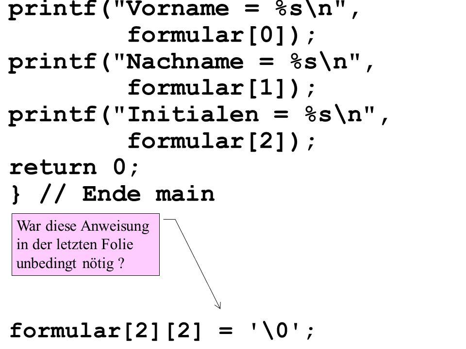 printf( Vorname = %s\n , formular[0]); printf( Nachname = %s\n , formular[1]); printf( Initialen = %s\n , formular[2]); return 0; } // Ende main War diese Anweisung in der letzten Folie unbedingt nötig .