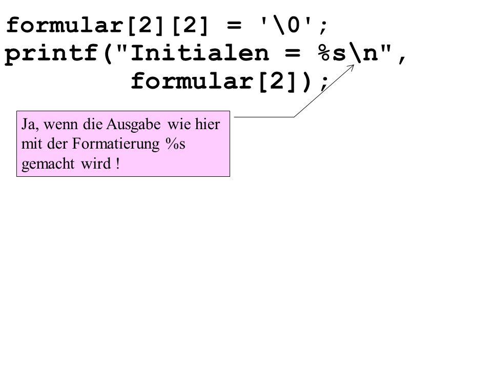 formular[2][2] = \0 ; printf( Initialen = %s\n , formular[2]); Ja, wenn die Ausgabe wie hier mit der Formatierung %s gemacht wird !