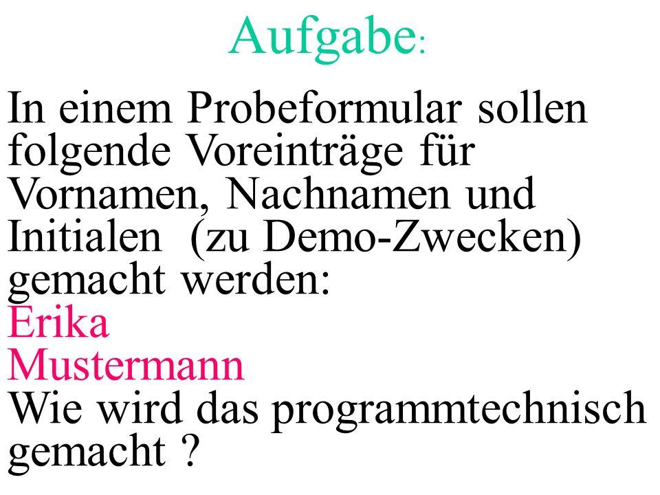 Aufgabe : In einem Probeformular sollen folgende Voreinträge für Vornamen, Nachnamen und Initialen (zu Demo-Zwecken) gemacht werden: Erika Mustermann Wie wird das programmtechnisch gemacht