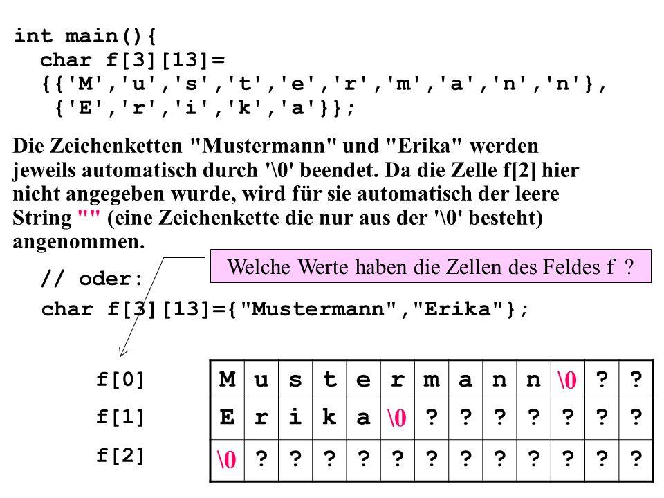 int main(){ char f[3][13]= {{ M , u , s , t , e , r , m , a , n , n }, { E , r , i , k , a }}; // oder: char f[3][13]={ Mustermann , Erika }; Die Zeichenketten Mustermann und Erika werden jeweils automatisch durch \0 beendet.