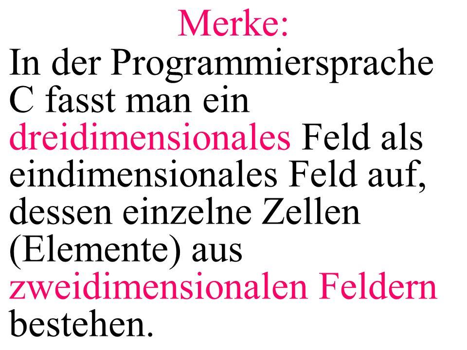 Merke: In der Programmiersprache C fasst man ein dreidimensionales Feld als eindimensionales Feld auf, dessen einzelne Zellen (Elemente) aus zweidimensionalen Feldern bestehen.