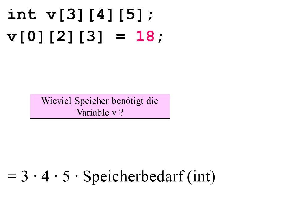 int v[3][4][5]; v[0][2][3] = 18; Wieviel Speicher benötigt die Variable v ? = 3 · 4 · 5 · Speicherbedarf (int)