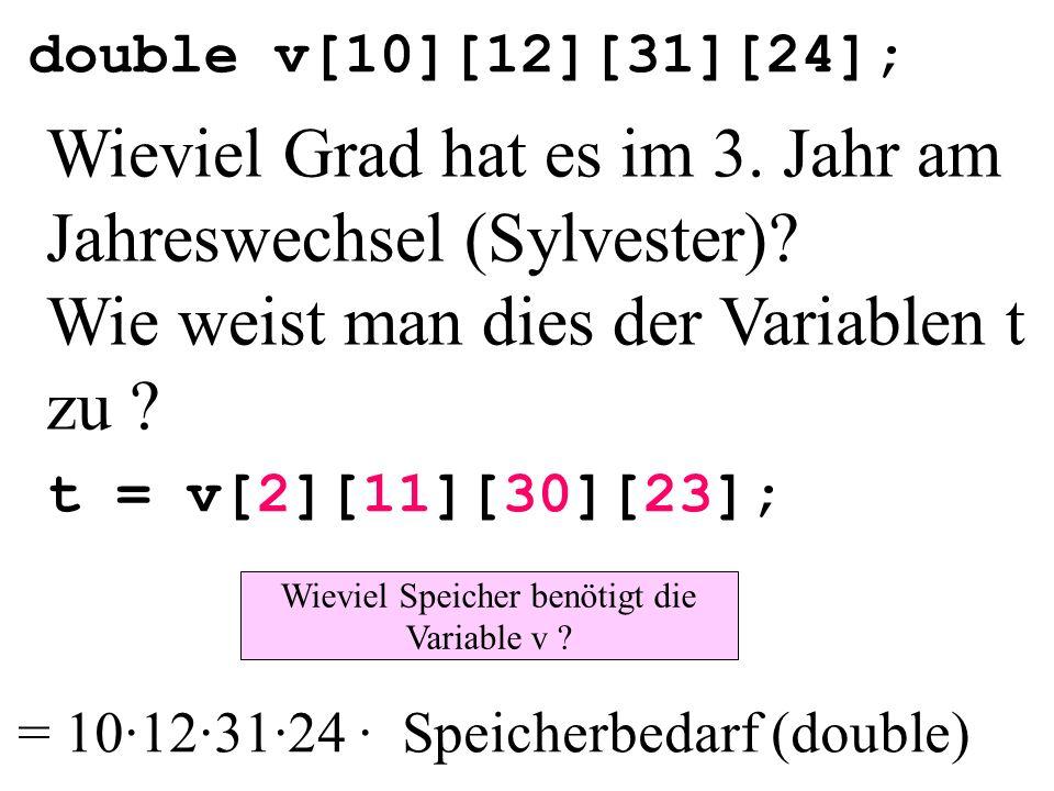 double v[10][12][31][24]; t = v[2][11][30][23]; Wieviel Grad hat es im 3. Jahr am Jahreswechsel (Sylvester)? Wie weist man dies der Variablen t zu ? W