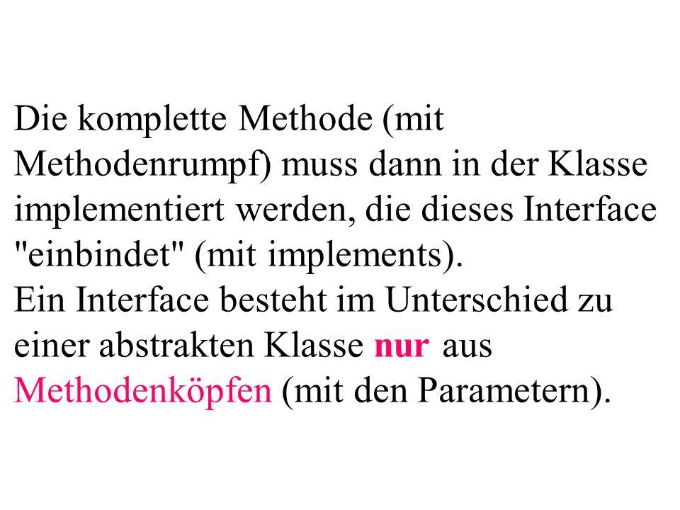 Die komplette Methode (mit Methodenrumpf) muss dann in der Klasse implementiert werden, die dieses Interface