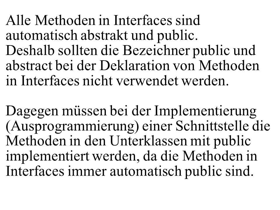 Alle Methoden in Interfaces sind automatisch abstrakt und public. Deshalb sollten die Bezeichner public und abstract bei der Deklaration von Methoden