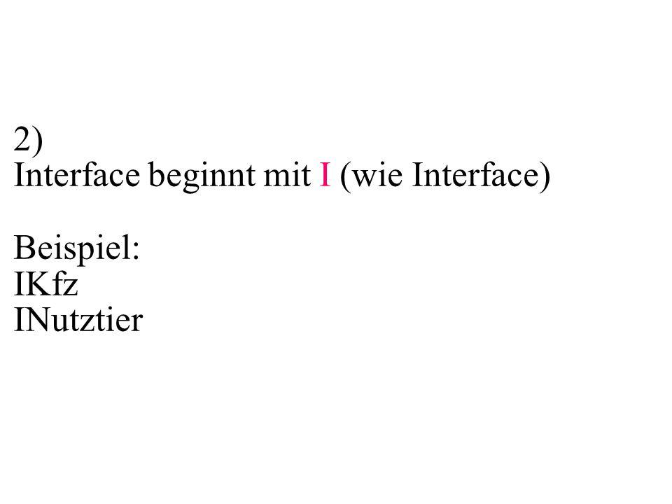 2) Interface beginnt mit I (wie Interface) Beispiel: IKfz INutztier