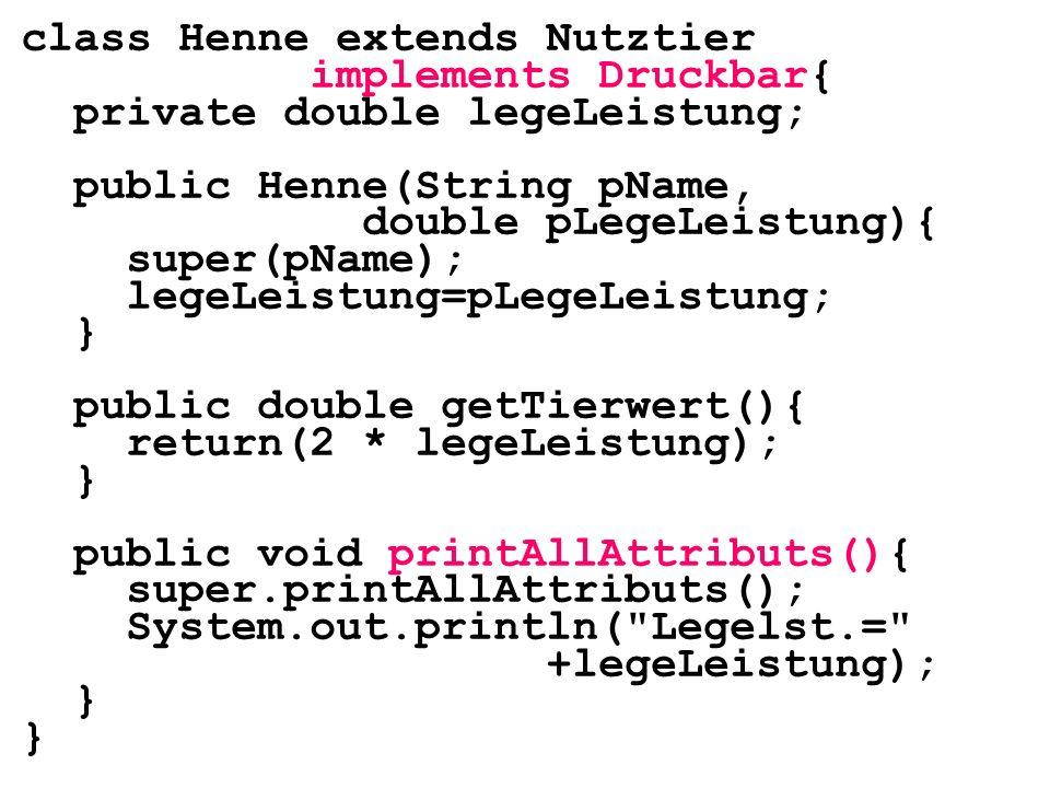 class Henne extends Nutztier implements Druckbar{ private double legeLeistung; public Henne(String pName, double pLegeLeistung){ super(pName); legeLei
