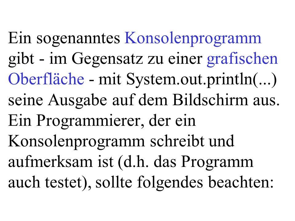 Ein sogenanntes Konsolenprogramm gibt - im Gegensatz zu einer grafischen Oberfläche - mit System.out.println(...) seine Ausgabe auf dem Bildschirm aus
