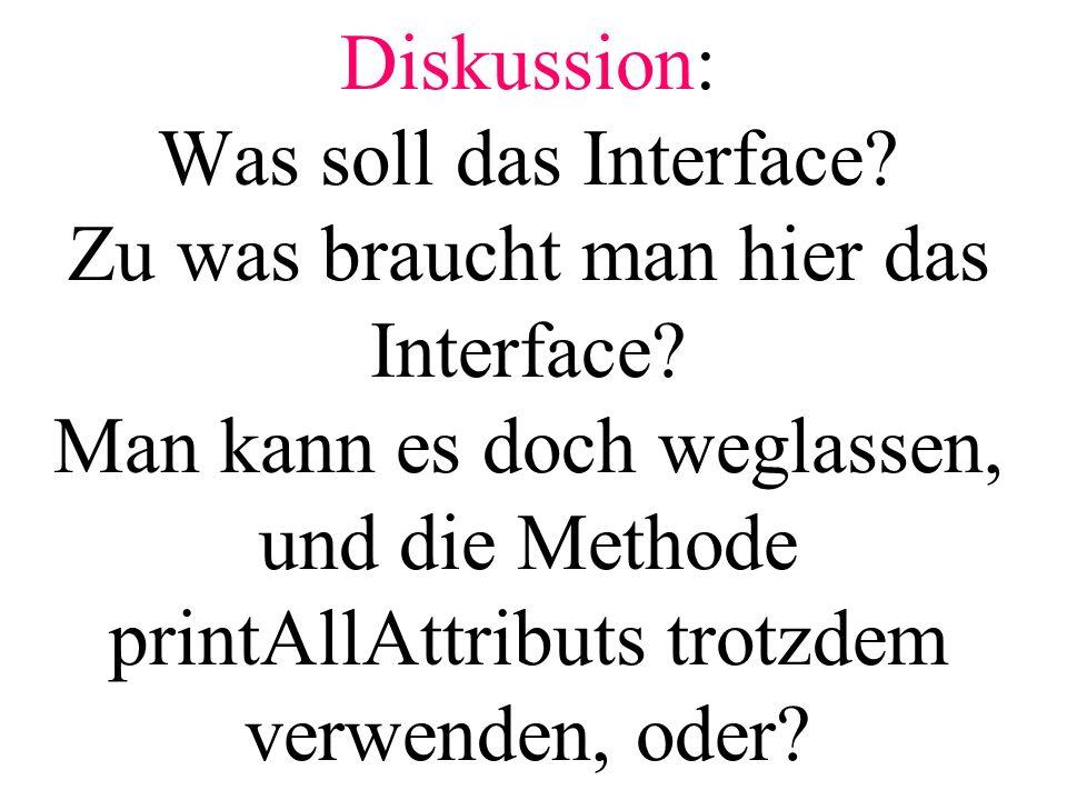Diskussion: Was soll das Interface? Zu was braucht man hier das Interface? Man kann es doch weglassen, und die Methode printAllAttributs trotzdem verw