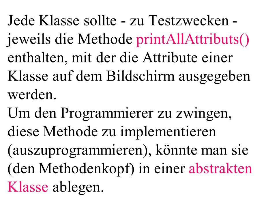 Jede Klasse sollte - zu Testzwecken - jeweils die Methode printAllAttributs() enthalten, mit der die Attribute einer Klasse auf dem Bildschirm ausgege