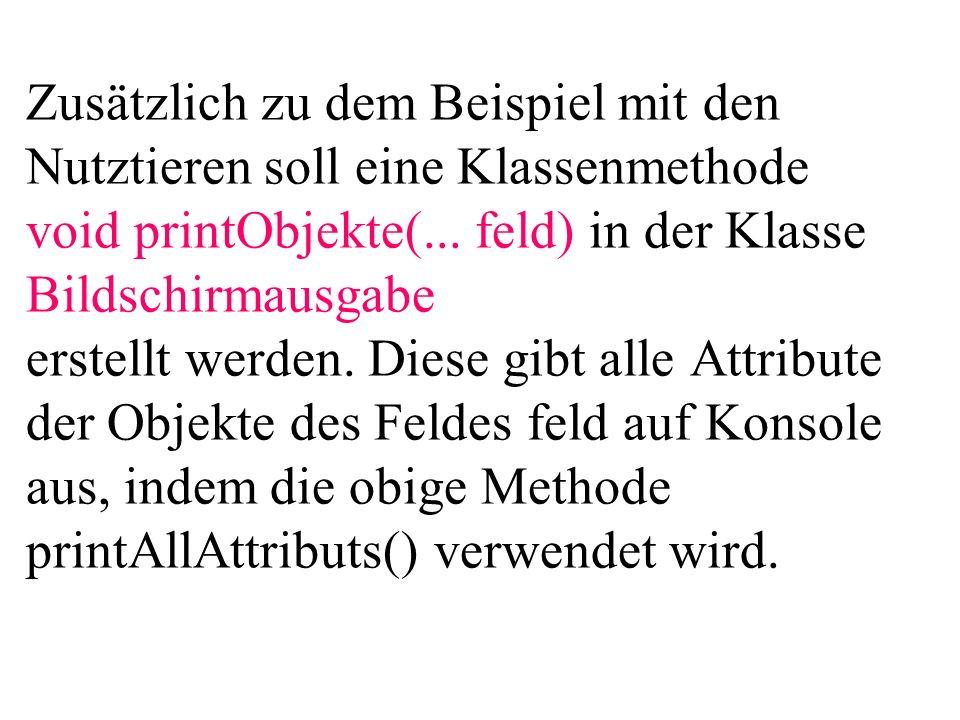 Zusätzlich zu dem Beispiel mit den Nutztieren soll eine Klassenmethode void printObjekte(... feld) in der Klasse Bildschirmausgabe erstellt werden. Di