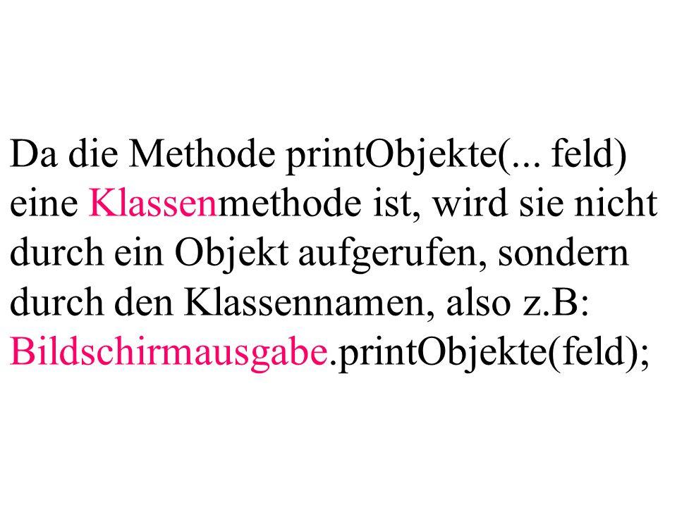 Da die Methode printObjekte(... feld) eine Klassenmethode ist, wird sie nicht durch ein Objekt aufgerufen, sondern durch den Klassennamen, also z.B: B