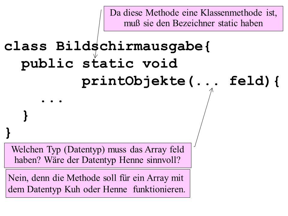 class Bildschirmausgabe{ public static void printObjekte(... feld){... } } Da diese Methode eine Klassenmethode ist, muß sie den Bezeichner static hab