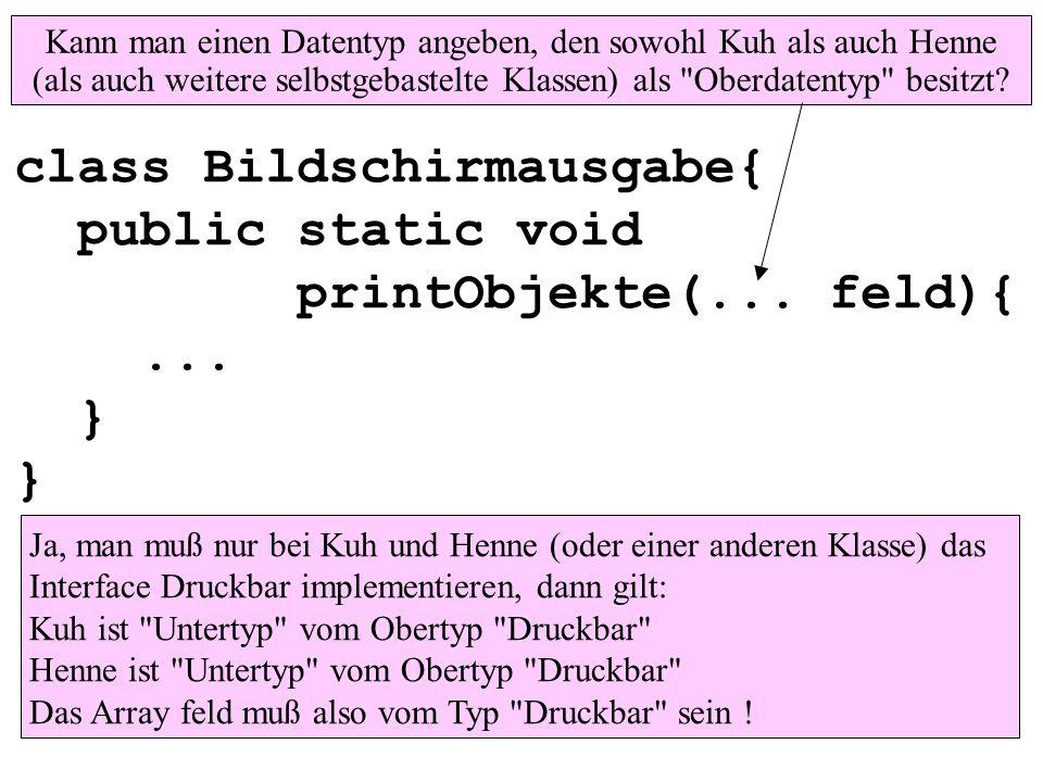 class Bildschirmausgabe{ public static void printObjekte(... feld){... } } Ja, man muß nur bei Kuh und Henne (oder einer anderen Klasse) das Interface