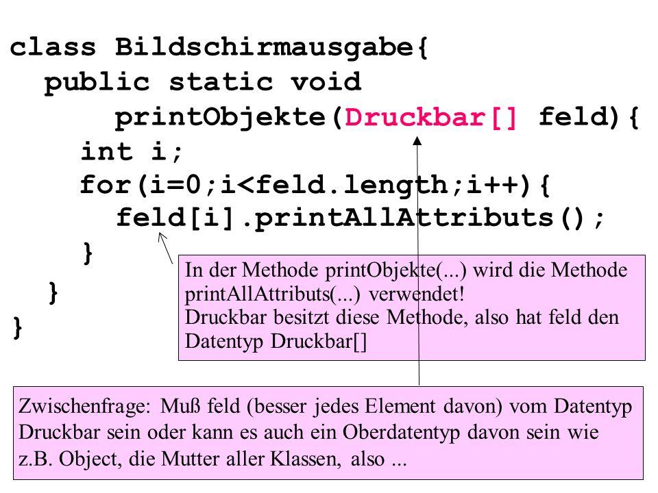 class Bildschirmausgabe{ public static void printObjekte( feld){ int i; } } for(i=0;i<feld.length;i++){ feld[i].printAllAttributs(); } Druckbar[] In d