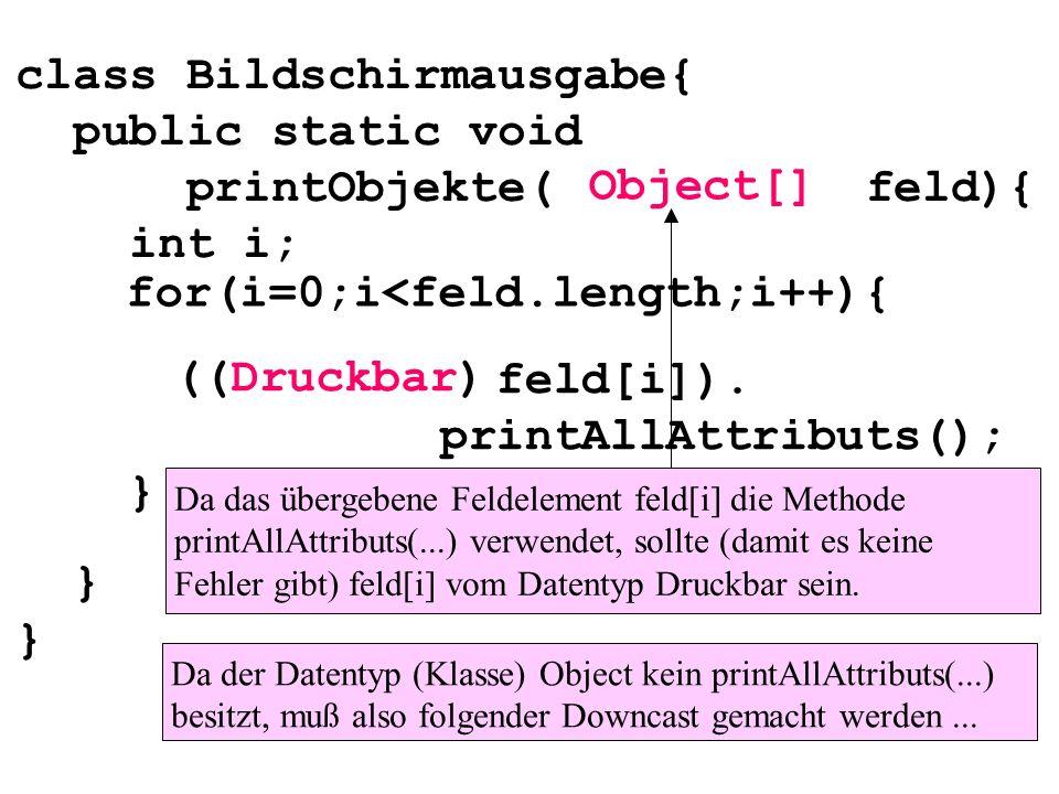 class Bildschirmausgabe{ public static void printObjekte( feld){ int i; } } for(i=0;i<feld.length;i++){ feld[i]). printAllAttributs(); } Object[] ((Dr