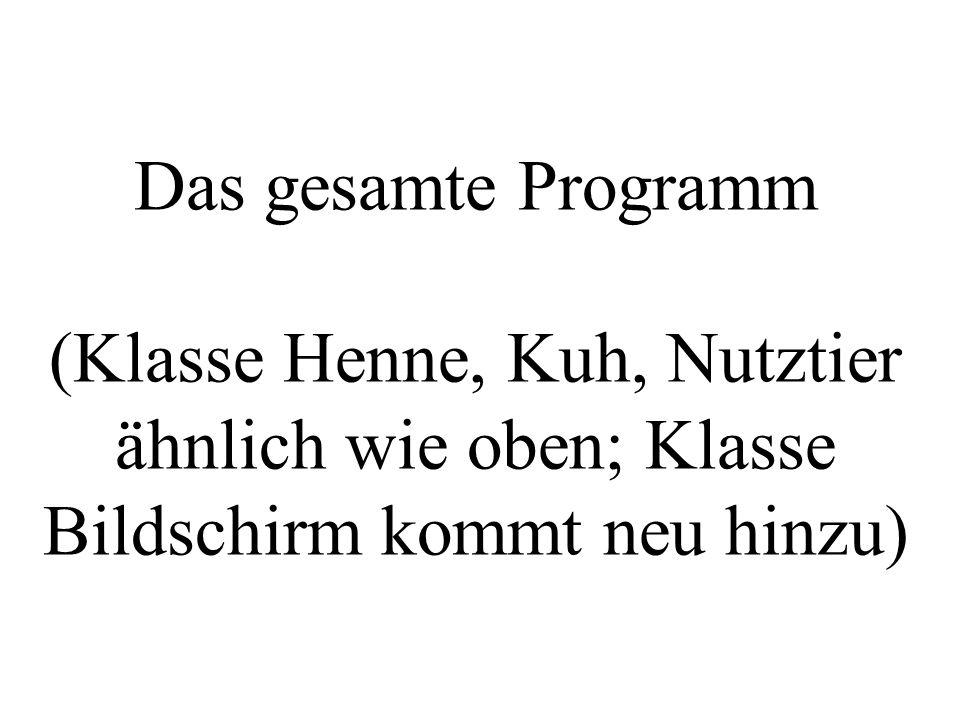 Das gesamte Programm (Klasse Henne, Kuh, Nutztier ähnlich wie oben; Klasse Bildschirm kommt neu hinzu)