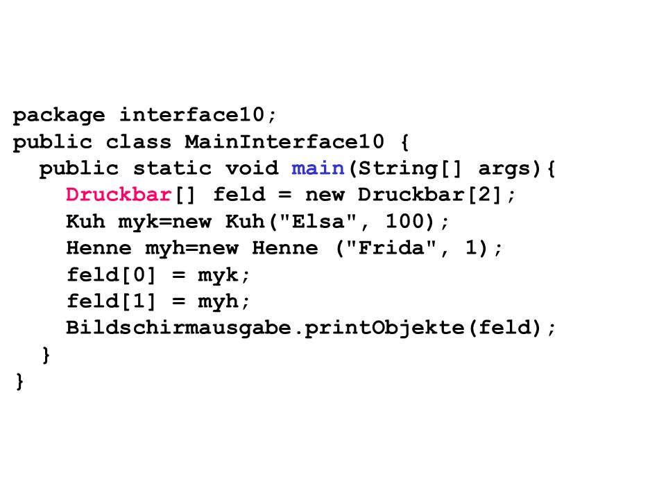 package interface10; public class MainInterface10 { public static void main(String[] args){ Druckbar[] feld = new Druckbar[2]; Kuh myk=new Kuh(