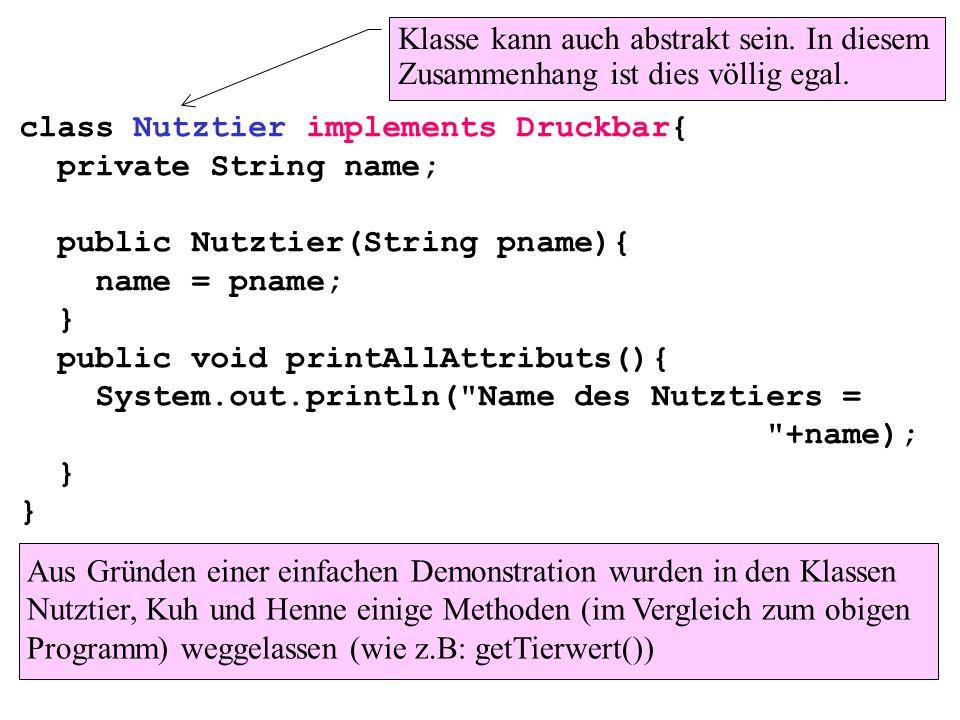 class Nutztier implements Druckbar{ private String name; public Nutztier(String pname){ name = pname; } public void printAllAttributs(){ System.out.pr