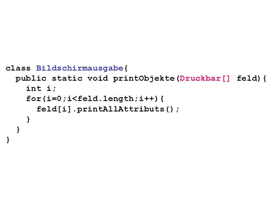 class Bildschirmausgabe{ public static void printObjekte(Druckbar[] feld){ int i; for(i=0;i<feld.length;i++){ feld[i].printAllAttributs(); }