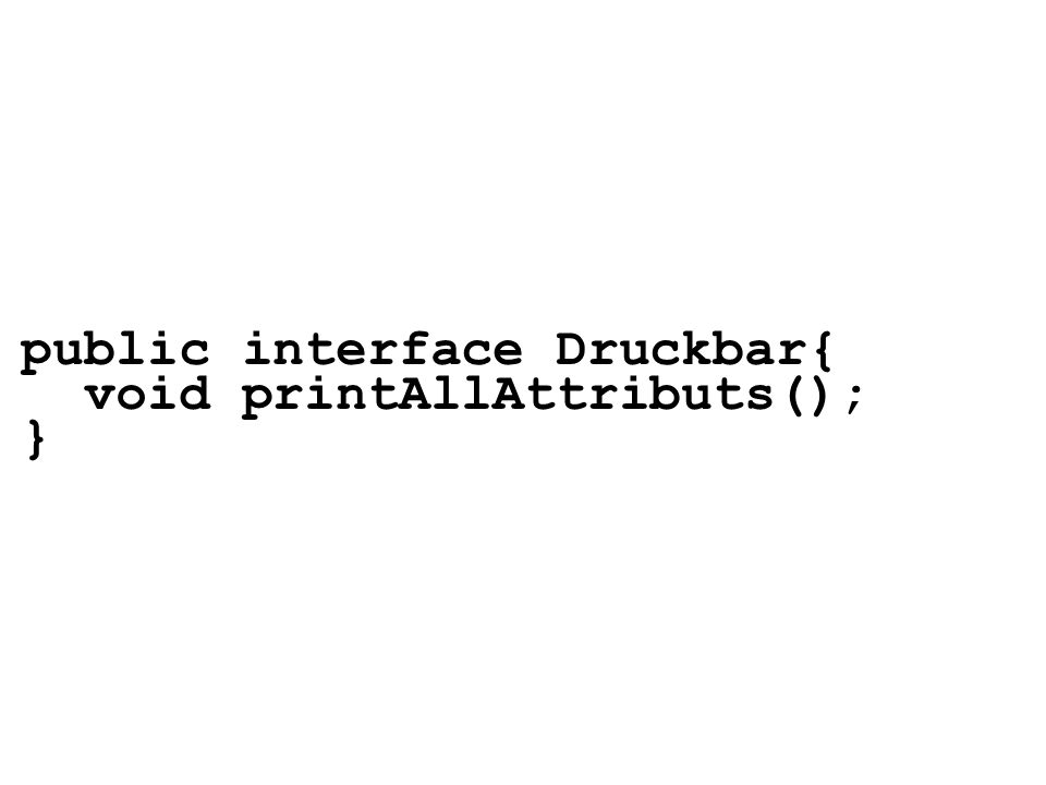 public interface Druckbar{ void printAllAttributs(); }