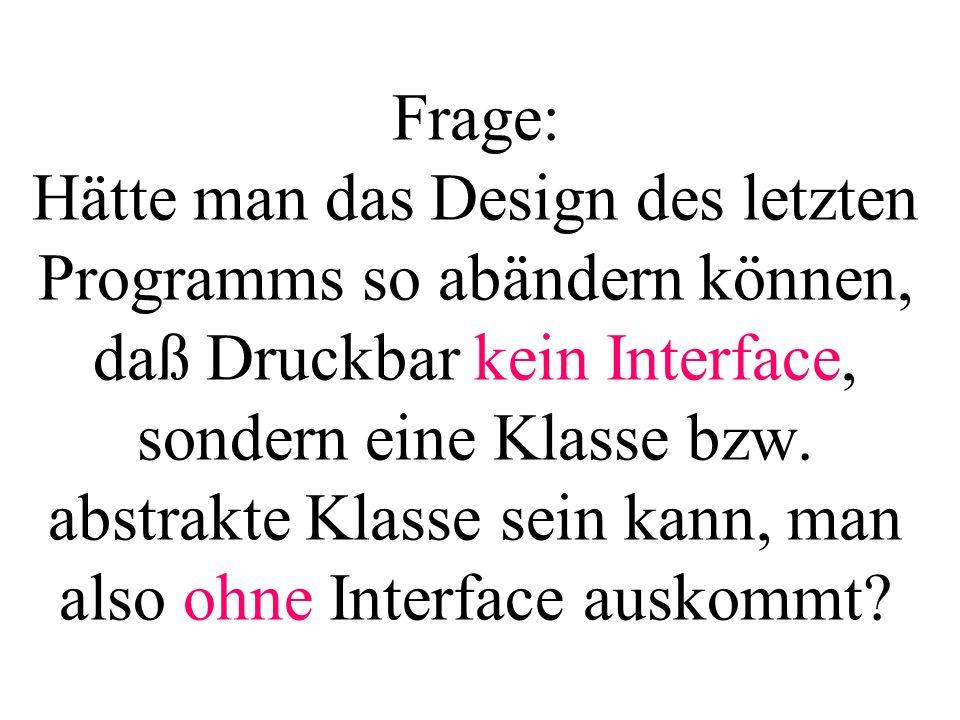 Frage: Hätte man das Design des letzten Programms so abändern können, daß Druckbar kein Interface, sondern eine Klasse bzw. abstrakte Klasse sein kann